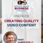 Makers Mean Business Podcast Episode 016 - Creating Quality Video Content with Parker Stelly