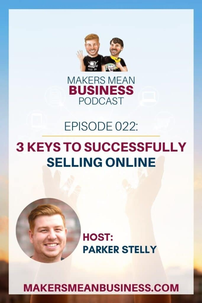Makers Mean Business Podcast Episode 22 - 3 Keys to Successfully Selling Online Host: Parker Stelly