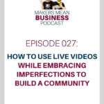 Makers Mean Business Podcast Episode 027 - How to Use Live Videos While Embracing Imperfections To Build a Community