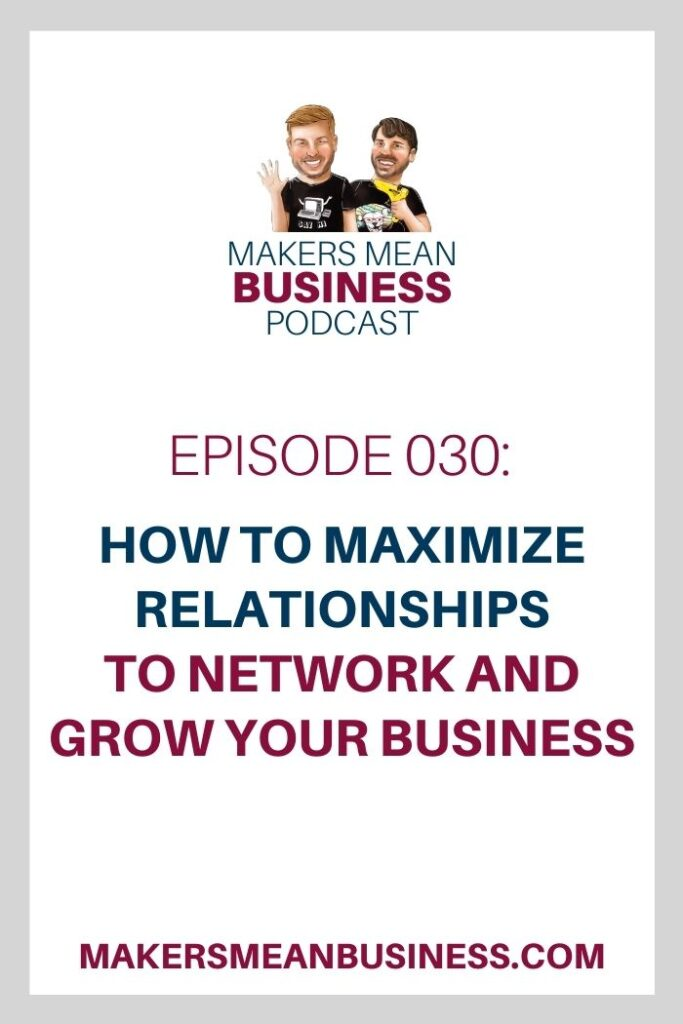 Makers Mean Business Podcast Ep. 030 - How to Maximize Relationships To Network and Grow Your Business