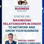 Makers Mean Business Podcast Ep. 030 - Maximizing Relationships in Order to Network and Grow Your Business